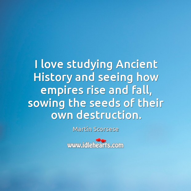 Image, I love studying ancient history and seeing how empires rise and fall, sowing the seeds of their own destruction.