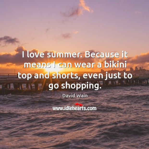 I love summer. Because it means I can wear a bikini top and shorts, even just to go shopping. David Wain Picture Quote
