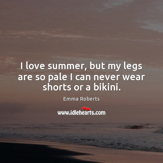 I love summer, but my legs are so pale I can never wear shorts or a bikini. Emma Roberts Picture Quote