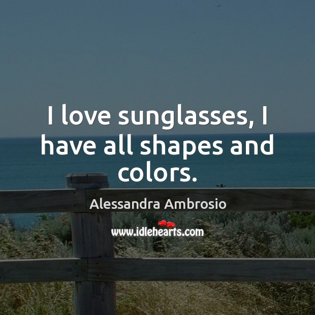 Image, I love sunglasses, I have all shapes and colors.