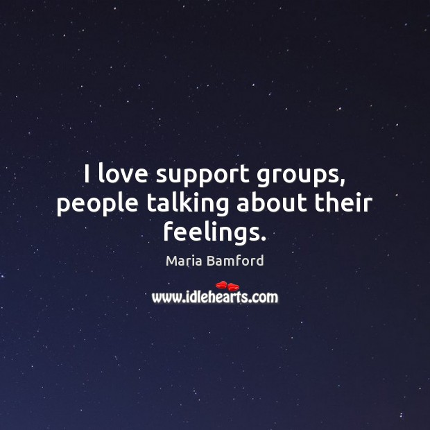 I love support groups, people talking about their feelings. Maria Bamford Picture Quote