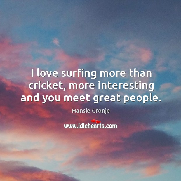 I love surfing more than cricket, more interesting and you meet great people. Image