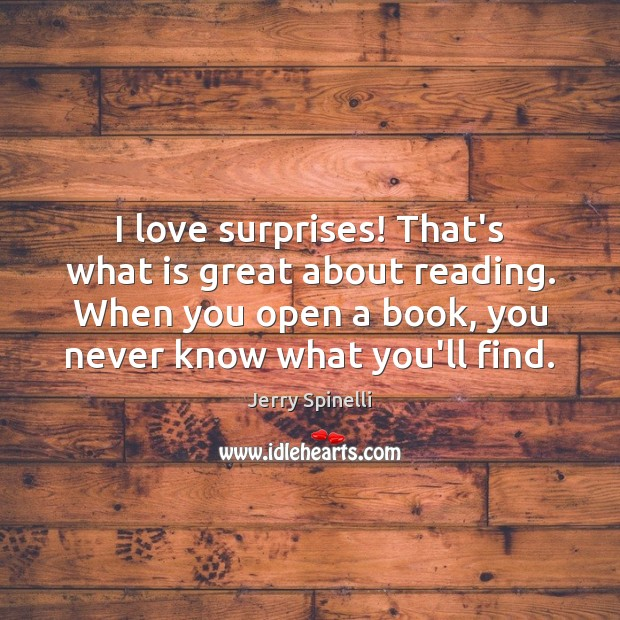I love surprises! That's what is great about reading. When you open Jerry Spinelli Picture Quote