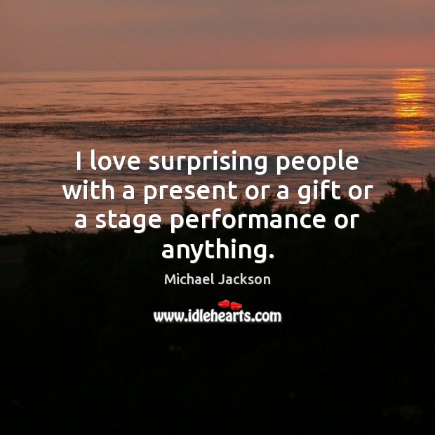 I love surprising people with a present or a gift or a stage performance or anything. Image