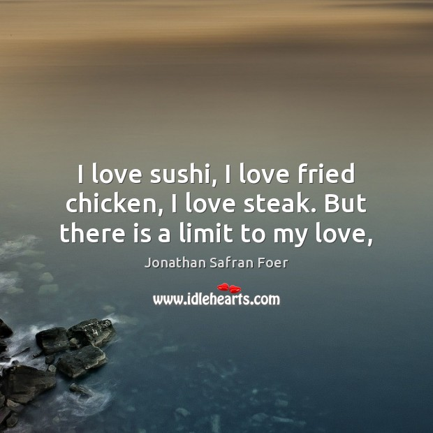 Image, I love sushi, I love fried chicken, I love steak. But there is a limit to my love,
