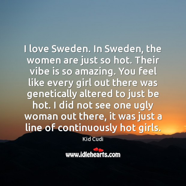 I love Sweden. In Sweden, the women are just so hot. Their Kid Cudi Picture Quote