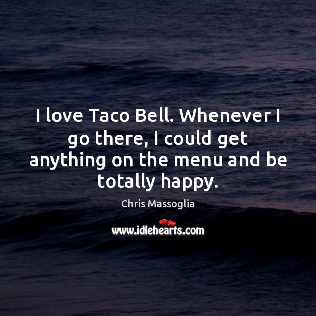 Image, I love Taco Bell. Whenever I go there, I could get anything