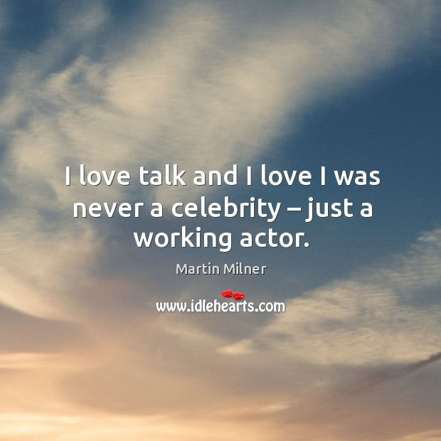 I love talk and I love I was never a celebrity – just a working actor. Image