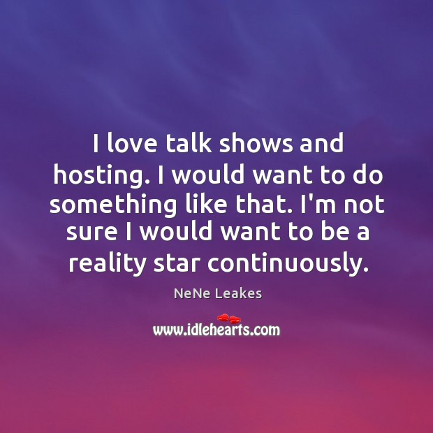 I love talk shows and hosting. I would want to do something Image