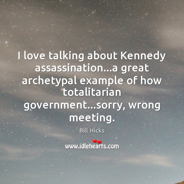 Image, I love talking about Kennedy assassination…a great archetypal example of how