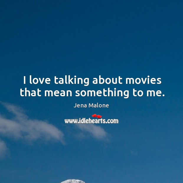 I love talking about movies that mean something to me. Jena Malone Picture Quote