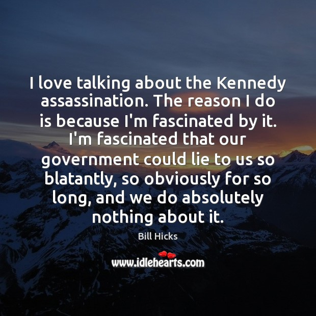 Image, I love talking about the Kennedy assassination. The reason I do is