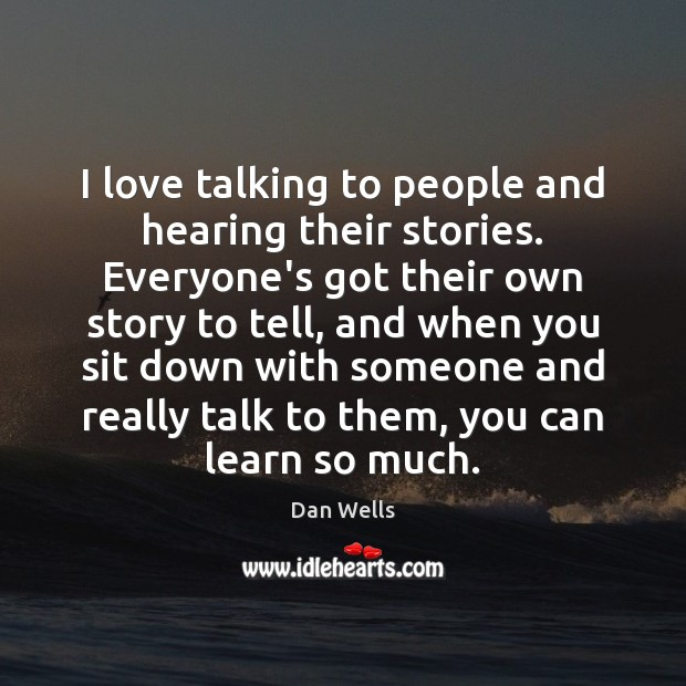 I love talking to people and hearing their stories. Everyone's got their Dan Wells Picture Quote