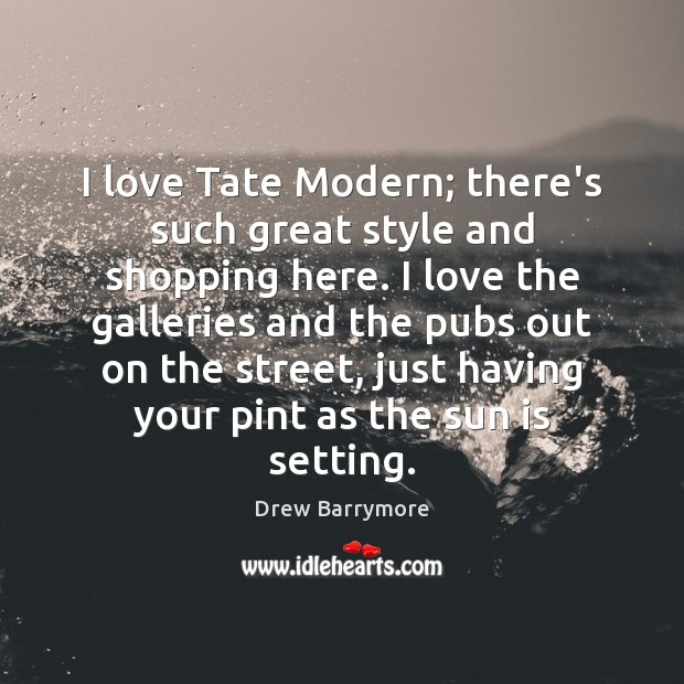 I love Tate Modern; there's such great style and shopping here. I Drew Barrymore Picture Quote