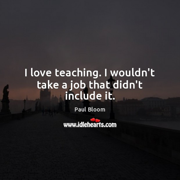 Paul Bloom Picture Quote image saying: I love teaching. I wouldn't take a job that didn't include it.