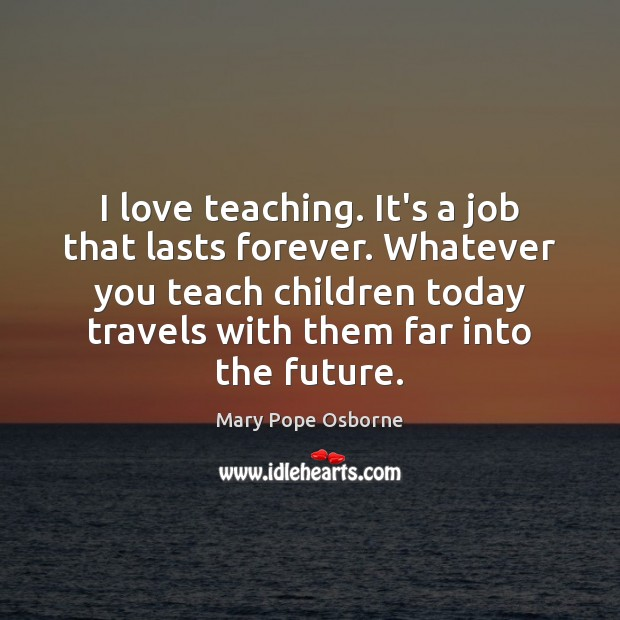Image, I love teaching. It's a job that lasts forever. Whatever you teach