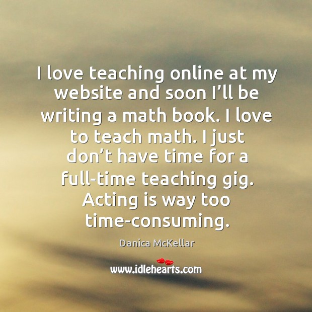Image, I love teaching online at my website and soon I'll be writing a math book. I love to teach math.
