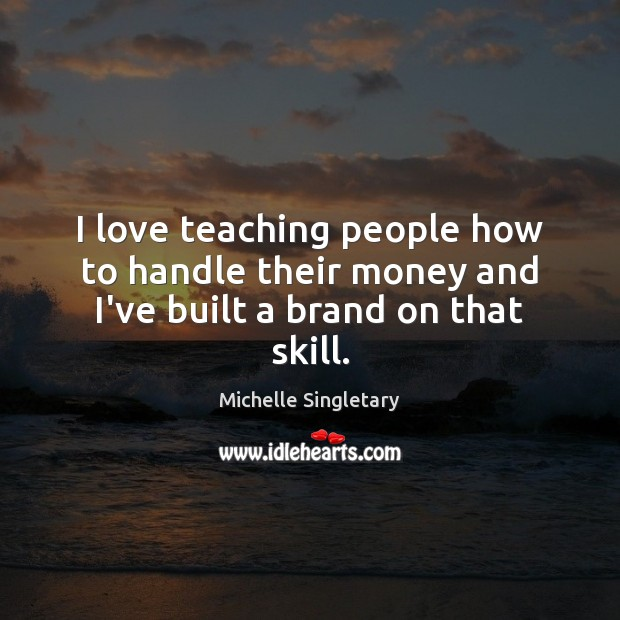 I love teaching people how to handle their money and I've built a brand on that skill. Michelle Singletary Picture Quote