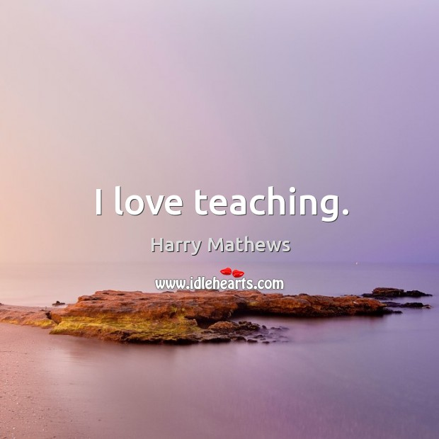 I love teaching. Harry Mathews Picture Quote