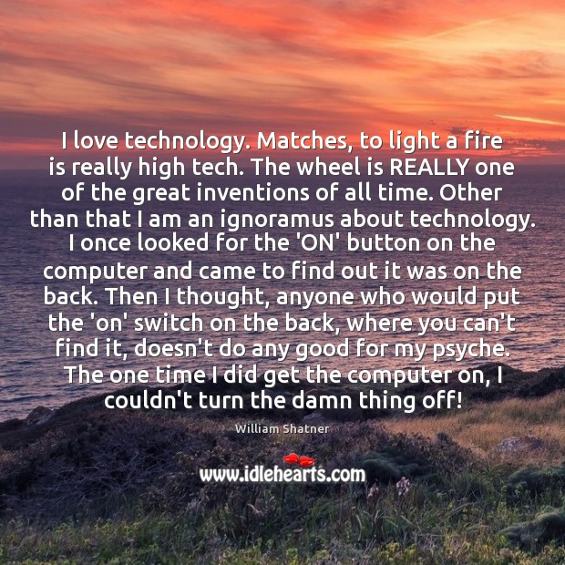 I love technology. Matches, to light a fire is really high tech. William Shatner Picture Quote
