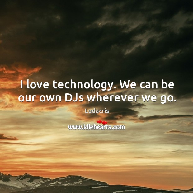 I love technology. We can be our own djs wherever we go. Image