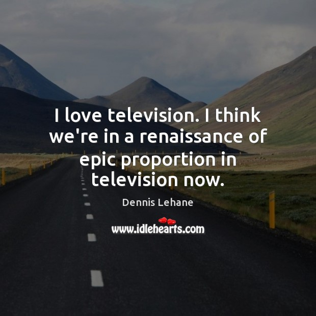 I love television. I think we're in a renaissance of epic proportion in television now. Image