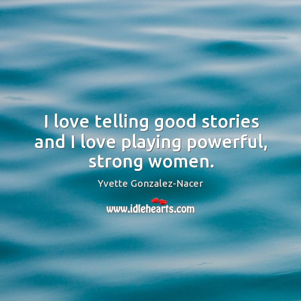 I love telling good stories and I love playing powerful, strong women. Image