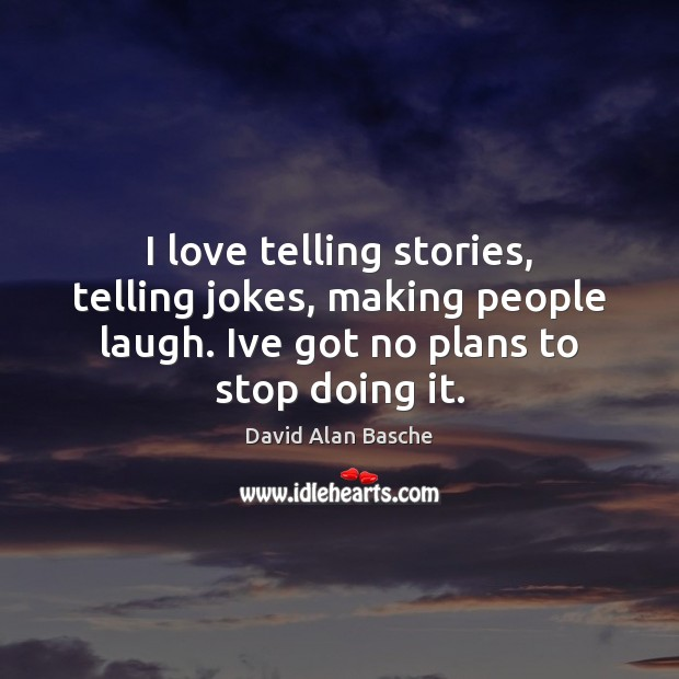Image, I love telling stories, telling jokes, making people laugh. Ive got no