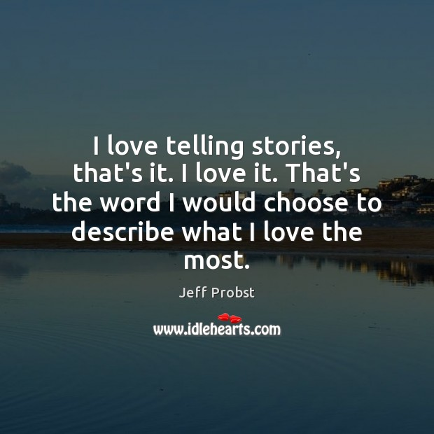 I love telling stories, that's it. I love it. That's the word Jeff Probst Picture Quote