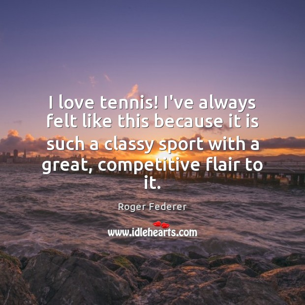 Image, I love tennis! I've always felt like this because it is such