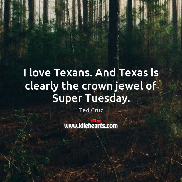 I love Texans. And Texas is clearly the crown jewel of Super Tuesday. Ted Cruz Picture Quote