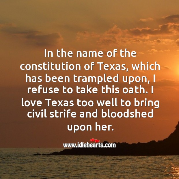 I love texas too well to bring civil strife and bloodshed upon her. Image