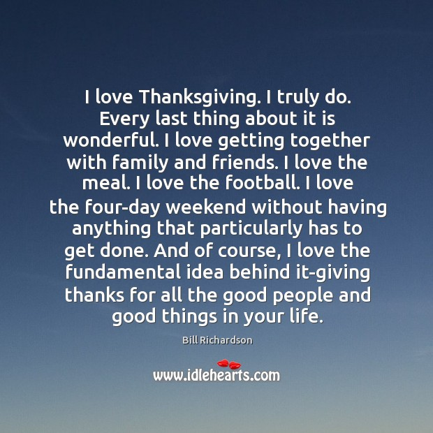 I love Thanksgiving. I truly do. Every last thing about it is Bill Richardson Picture Quote