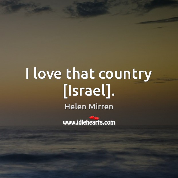 I love that country [Israel]. Helen Mirren Picture Quote