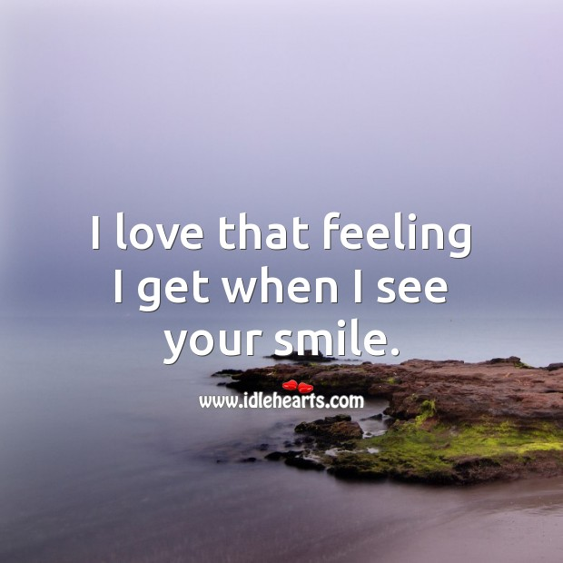 I love that feeling I get when I see your smile. Smile Quotes Image