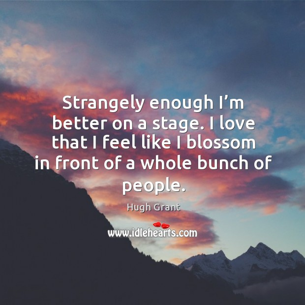 I love that I feel like I blossom in front of a whole bunch of people. Hugh Grant Picture Quote