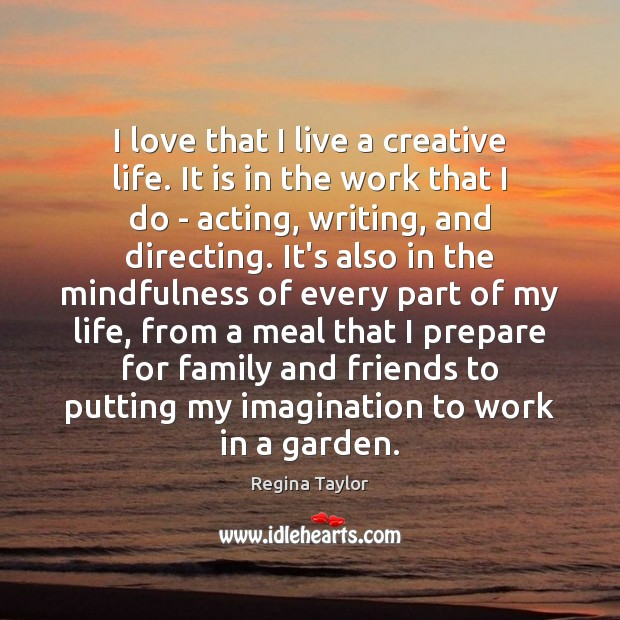 I love that I live a creative life. It is in the Image