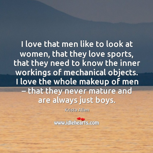 I love that men like to look at women, that they love sports, that they need to know the inner workings of mechanical objects. Krista Allen Picture Quote