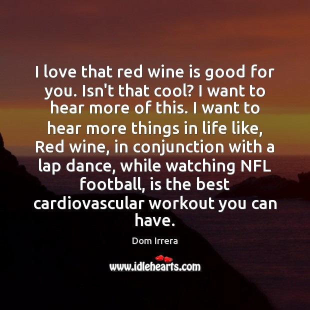 Image, I love that red wine is good for you. Isn't that cool?