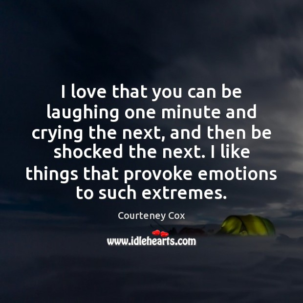 I love that you can be laughing one minute and crying the Courteney Cox Picture Quote