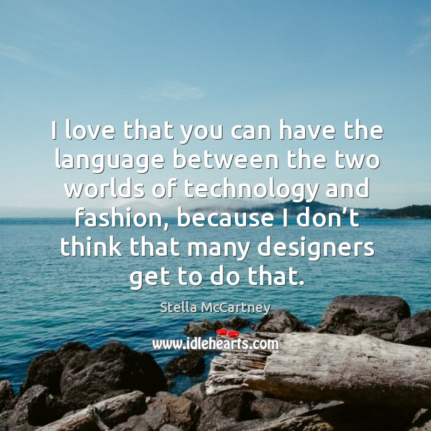 I love that you can have the language between the two worlds of technology and fashion, because Stella McCartney Picture Quote