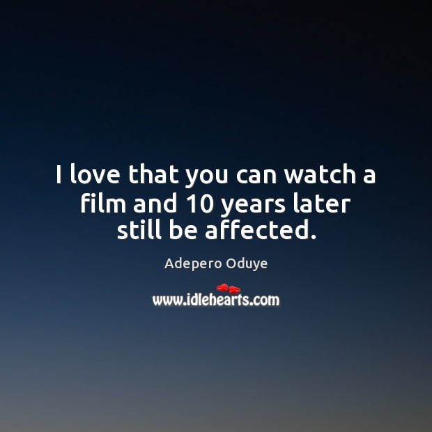 Image, I love that you can watch a film and 10 years later still be affected.