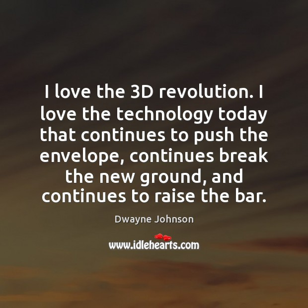 I love the 3D revolution. I love the technology today that continues Dwayne Johnson Picture Quote