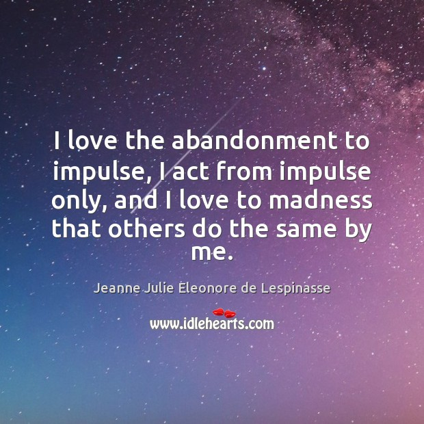 I love the abandonment to impulse, I act from impulse only, and Image