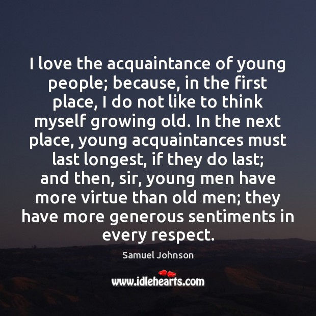 Image, I love the acquaintance of young people; because, in the first place,