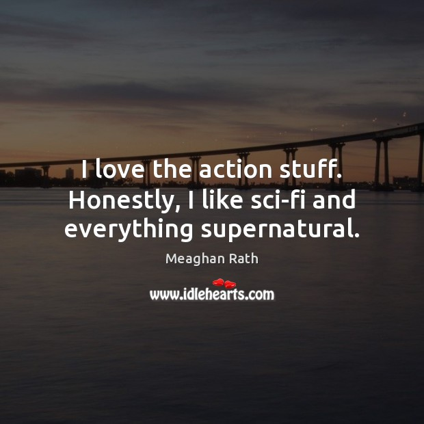 I love the action stuff. Honestly, I like sci-fi and everything supernatural. Meaghan Rath Picture Quote