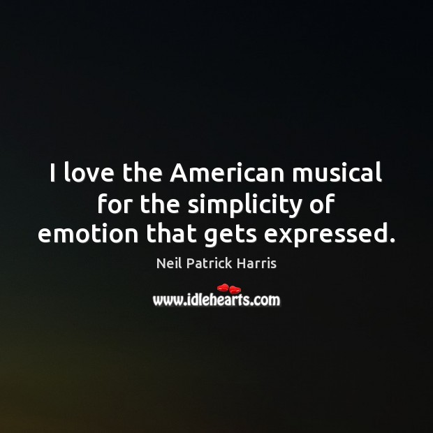 I love the American musical for the simplicity of emotion that gets expressed. Neil Patrick Harris Picture Quote