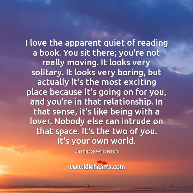 I love the apparent quiet of reading a book. You sit there; Jeanette Winterson Picture Quote