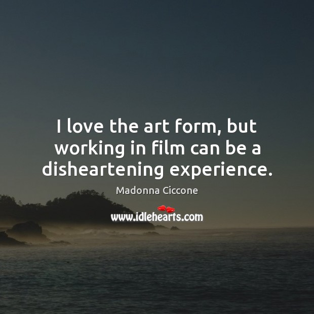 I love the art form, but working in film can be a disheartening experience. Image