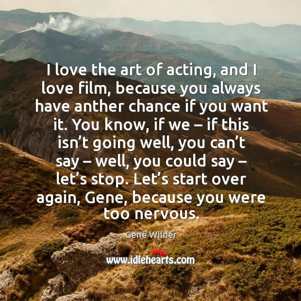 I love the art of acting, and I love film, because you always have anther chance Image
